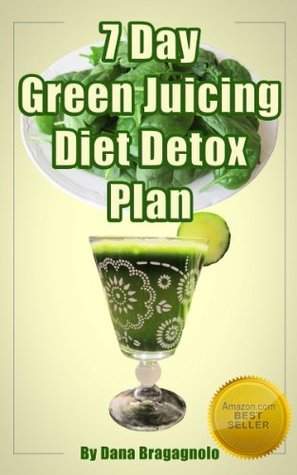 7 Day Green Juicing Diet Detox Plan: Juicing for Great Health Volume 2 Dana Bragagnolo