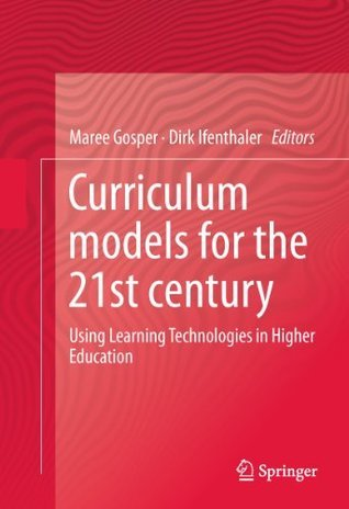 Curriculum Models for the 21st Century: Using Learning Technologies in Higher Education  by  Maree Gosper
