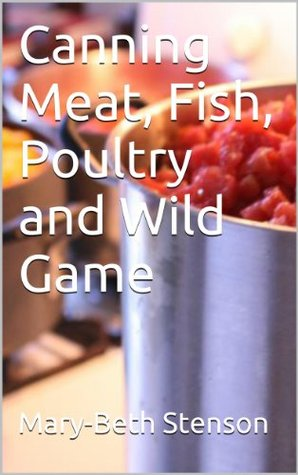 Canning Meat, Fish, Poultry and Wild Game Mary-Beth Stenson