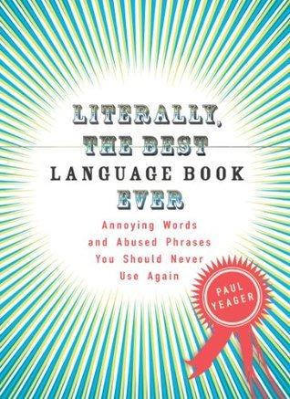 Literally, the Best Language Book Ever: Annoying Words and Abused Phrases You Should Never Use Again  by  Paul Yeager