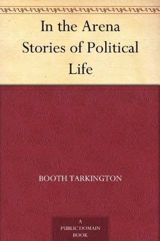 In the Arena Stories of Political Life Booth Tarkington