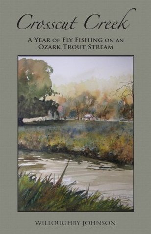 Crosscut Creek: A Year of Fly Fishing on an Ozark Trout Stream  by  Willoughby Johnson