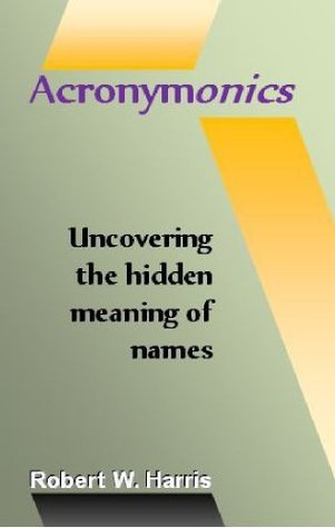 Acronymonics: Uncovering the Hidden Meaning of Names  by  Robert W. Harris