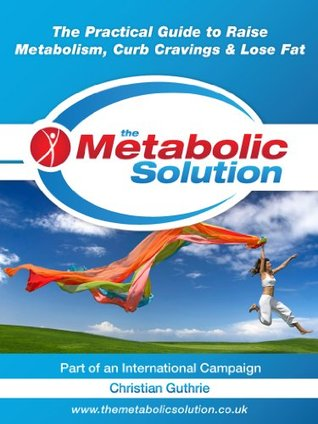 The Metabolic Solution, The Practical Guide to Raise Metabolism, Curb Cravings & Lose Fat (HEALTHY LEARNING SERIES) Christian Guthrie