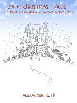 24 + 1 Christmas Tales - Butterfly Adventures in Santas Secret City  by  Alexander Ruth