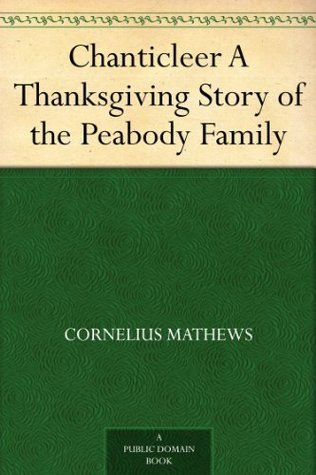 Chanticleer A Thanksgiving Story of the Peabody Family  by  Cornelius Mathews