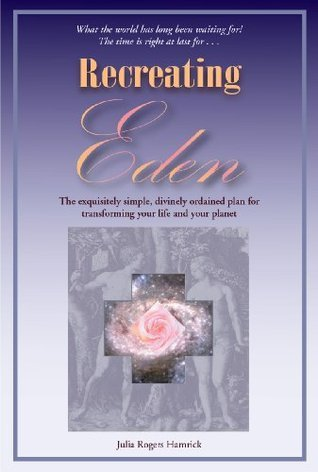 Recreating Eden: The Exquisitely Simple, Divinely Ordained Plan for Transforming Your Life and Your Planet  by  Julia Rogers Hamrick