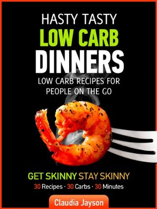 Hasty Tasty Low Carb Dinners-Low Carb Recipes For People On The Go  by  Claudia Jayson