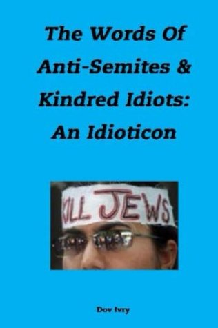 The Words Of Anti-Semites & Kindred Idiots: An Idioticon Dov Ivry