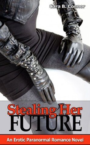 Stealing Her Future: An Erotic Immortal Paranormal Romance  by  Cara B. Connor