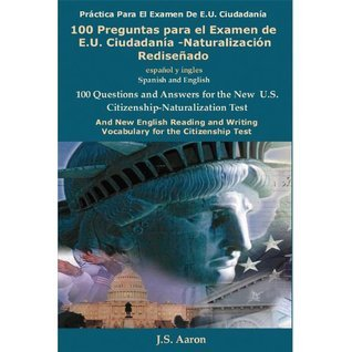 U.S. Citizenship: 100 Preguntas para el Examen de E.U. Ciudadanía-Naturalización Rediseñado (Spanish and English Edition) (U.S. Citizenship Test: The 100 ... Questions and Answers) (Spanish Edition) J.S. Aaron
