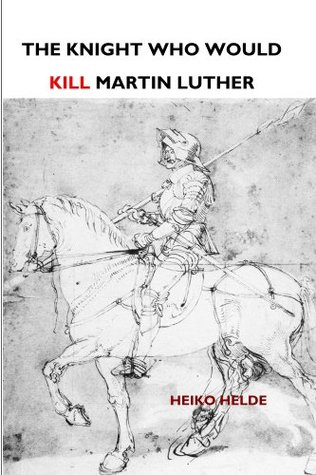 The Knight Who Would Kill Martin Luther  by  Heiko Helde