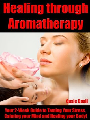 Healing through Aromatherapy Your 2-Week Guide to Taming Your Stress, Calming your Mind and Healing your Body!  by  Casie Basil