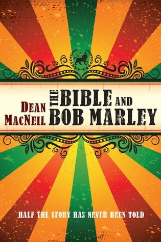 The Bible and Bob Marley: Half the Story Has Never Been Told  by  Dean MacNeil