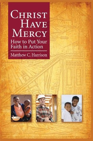 Christ Have Mercy: How to Put Your Faith in Action Matthew C. Harrison
