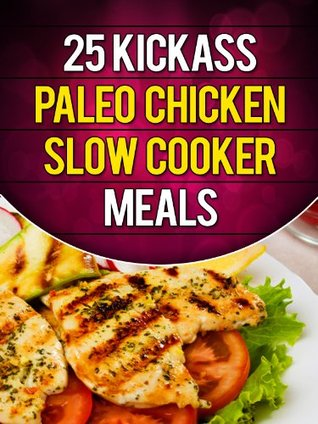 25 Kickass Paleo Chicken Slow Cooker Meals: Quick and Easy Gluten-Free, Low Fat and Low Carb Recipes  by  Lisa Ujka