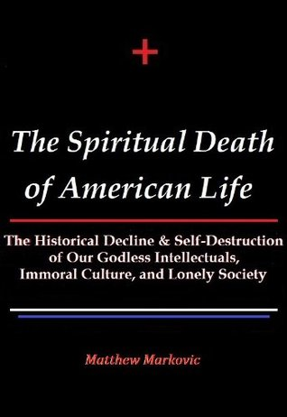 THE SPIRITUAL DEATH OF AMERICAN LIFE: The Historical Decline & Self-Destruction of Our Godless Intellectuals, Immoral Culture, and Lonely Society  by  Matthew Markovic