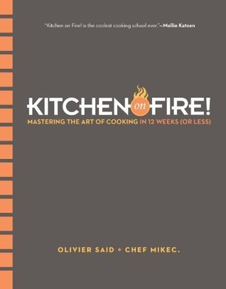 Kitchen on Fire!: Mastering the Art of Cooking in 12 Weeks  by  Olivier Said