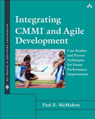 Integrating CMMI and Agile Development: Case Studies and Proven Techniques for Faster Performance Improvement (SEI Series in Software Engineering)  by  Paul E. McMahon