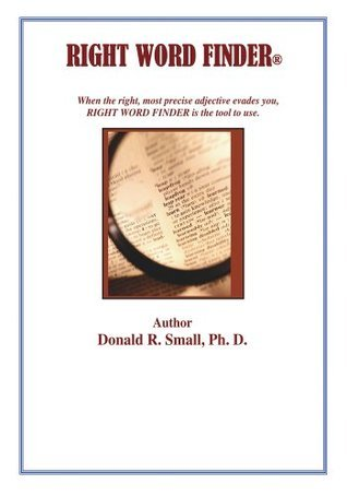 RIGHT WORD FINDER: When the right, most precise adjective evades you, this is the tool to use.  by  Donald R. Small