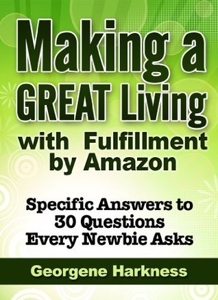 Making a GREAT Living with Fulfillment  by  Amazon:  Specific Answers to 30 Questions Every Newbie Asks by Georgene Harkness