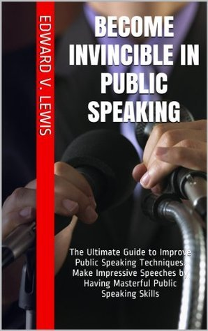 Become Invincible in Public Speaking: The Ultimate Guide to Improve Public Speaking Techniques. Make Impressive Speeches Having Masterful Public Speaking Skills by Edward V. Lewis