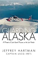 Guarding Alaska: A Memoir of Coast Guard Missions on the Last Frontier Jeffrey Hartman
