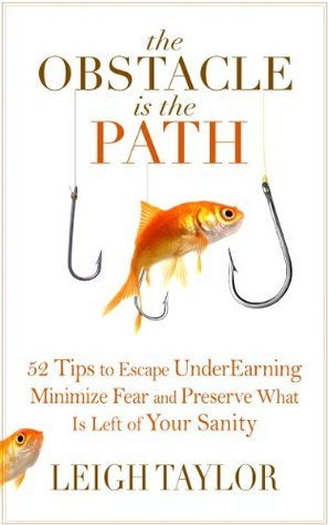 The Obstacle Is the Path: 52 Tips to Escape UnderEarning, Minimize Fear and Preserve What Is Left of Your Sanity  by  Leigh Taylor