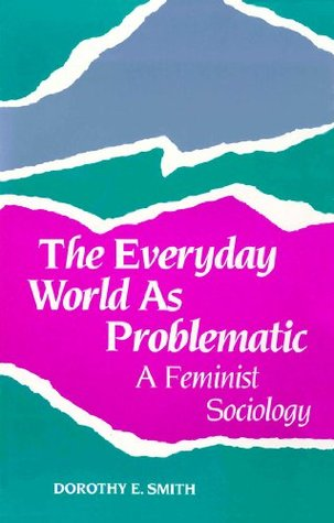 The Everyday World As Problematic (Northeastern Series on Feminist Theory) Dorothy E. Smith