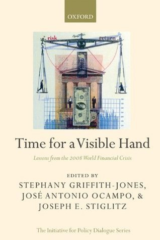 Time for a Visible Hand: Lessons from the 2008 World Financial Crisis Joseph E. Stiglitz