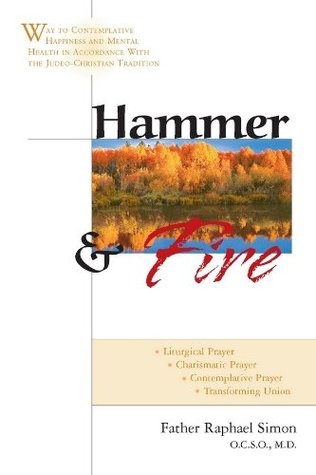 Hammer and Fire: Way to Contemplative Happiness and Mental Health in Accordance with the Judeo-Christian Tradition Fr. Raphael Simon
