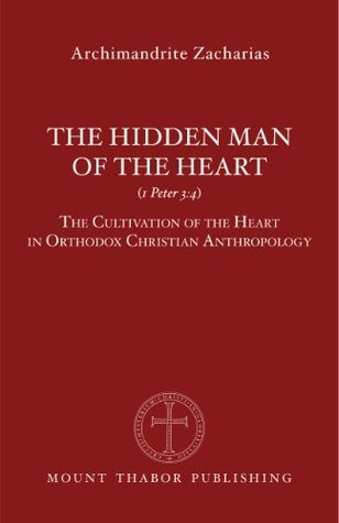 The Hidden Man of the Heart (1 Peter 3:4): The Cultivation of the Heart in Orthodox Christian Anthropology  by  Archimandrite Zacharias Zacharou