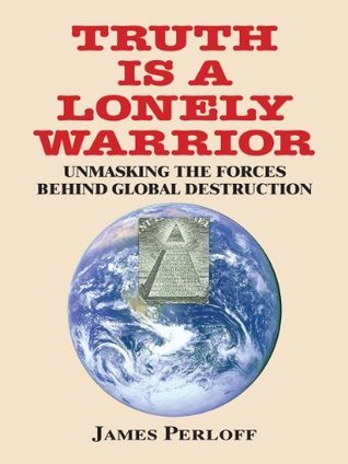 Truth Is a Lonely Warrior:  Unmasking the Forces behind Global Destruction James Perloff