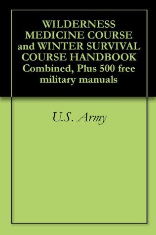 WILDERNESS MEDICINE COURSE and WINTER SURVIVAL COURSE HANDBOOK Combined, Plus 500 free military manuals  by  U.S. Army