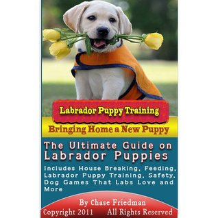 Labrador Puppy Training: The Ultimate Guide on Labrador Puppies, What to Do When You Bring Home Your New Labrador Puppy, Labrador Puppy Training, House ... Safety, Dog Games That Labs Love and More  by  Chase Friedman