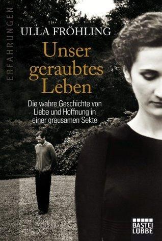 Unser geraubtes Leben: Die wahre Geschichte von Liebe und Hoffnung in einer grausamen Sekte Ulla Fröhling
