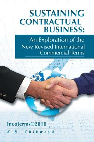 Sustaining Contractual Business: An Exploration of the New Revised International Commercial Terms: Incoterms®2010  by  K.B. Chikwava