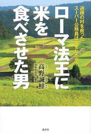 ローマ法王に米を食べさせた男 過疎の村を救ったスーパー公務員は何をしたか?  by  高野誠鮮