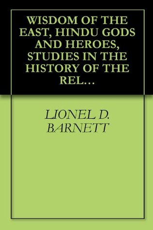 WISDOM OF THE EAST, HINDU GODS AND HEROES, STUDIES IN THE HISTORY OF THE RELIGION OF INDIA  by  Lionel D. Barnett