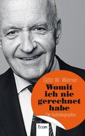 Womit ich nie gerechnet habe: Die Autobiographie  by  Götz W. Werner