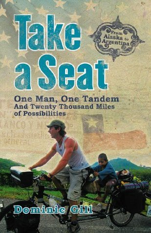 Take a Seat: One Man, One Tandem and Twenty Thousand Miles of Possibilities  by  Dominic Gill