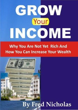 Grow Your Income: Why You Are Not Yet Rich And How You Can Increase Your Wealth  by  Fred Nicholas