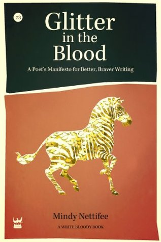Glitter in the Blood: A Poets Manifesto for Better, Braver Writing Mindy Nettifee