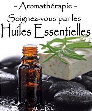 Aromathérapie - Soignez-vous par les huiles essentielles - 95 recettes santé Alexis Delune