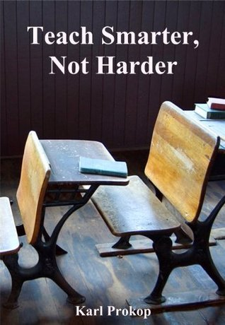 Teach Smarter, Not Harder  by  Karl Prokop