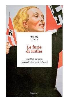 Le furie di Hitler: Complici, carnefici, storie dellaltra metà del Reich Wendy Lower
