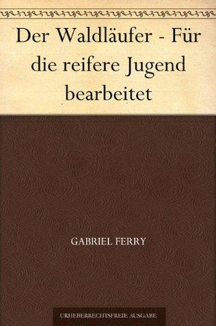Der Waldläufer - Für die reifere Jugend bearbeitet Gabriel Ferry