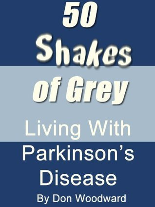 50 Shakes of Grey - Living With Parkinsons Disease  by  Don Woodward