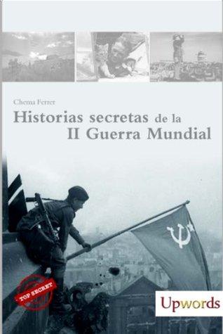 HISTORIAS SECRETAS DE LA II GUERRA MUNDIAL Chema Ferrer