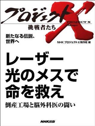 「レーザー 光のメスで命を救え」~倒産工場と脳外科医の闘い _新たなる伝説、世界へ (プロジェクトX~挑戦者たち~) NHK「プロジェクトX」制作班